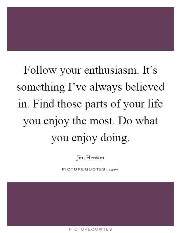 Follow your enthusiasm. It's something I've always believed in. Find those parts of your life you enjoy the most. Do what you enjoy doing Picture Quote #1