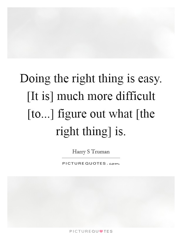 Doing the right thing is easy. [It is] much more difficult [to...] figure out what [the right thing] is Picture Quote #1