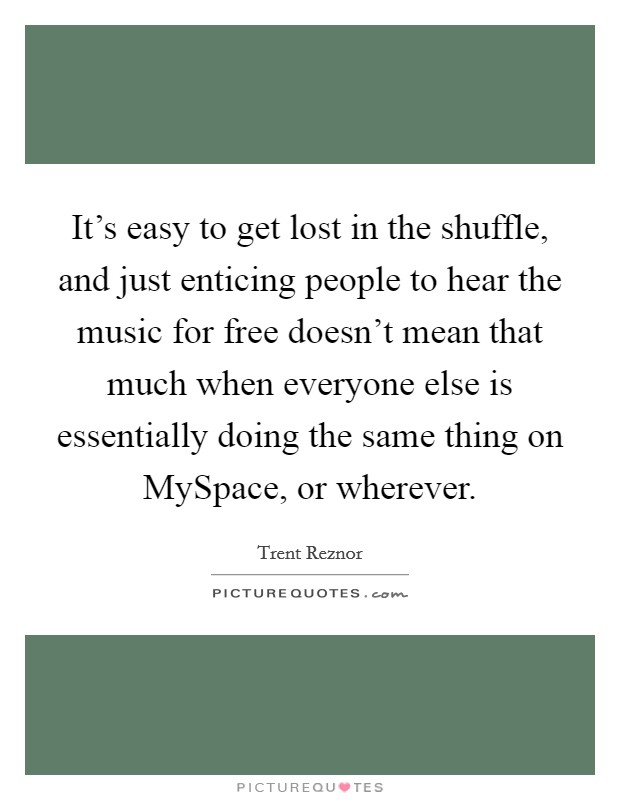 It's easy to get lost in the shuffle, and just enticing people to hear the music for free doesn't mean that much when everyone else is essentially doing the same thing on MySpace, or wherever Picture Quote #1