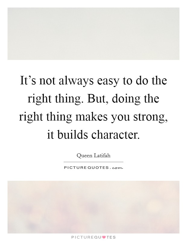 It's not always easy to do the right thing. But, doing the right thing makes you strong, it builds character Picture Quote #1