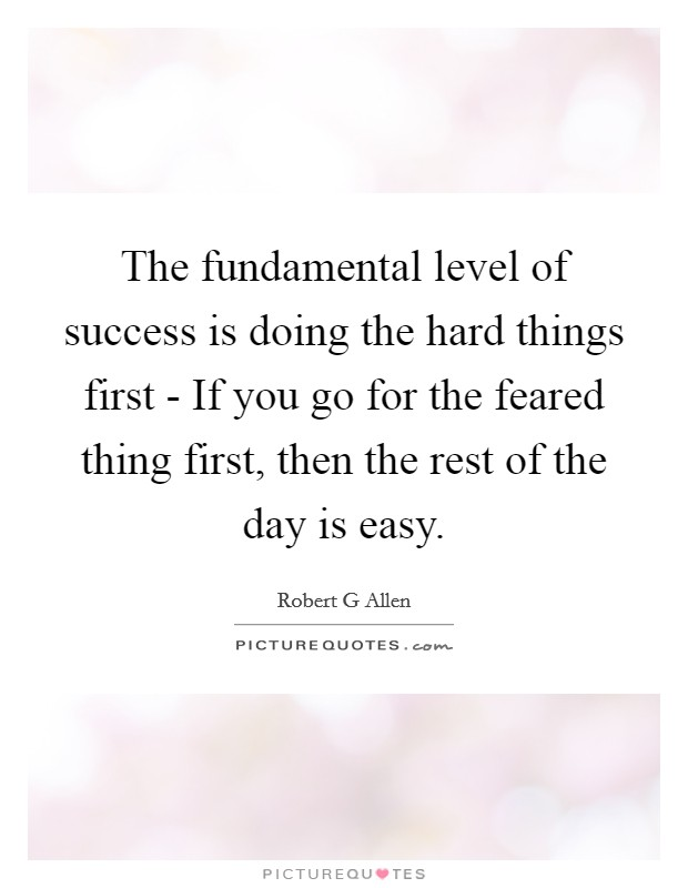 The fundamental level of success is doing the hard things first - If you go for the feared thing first, then the rest of the day is easy Picture Quote #1