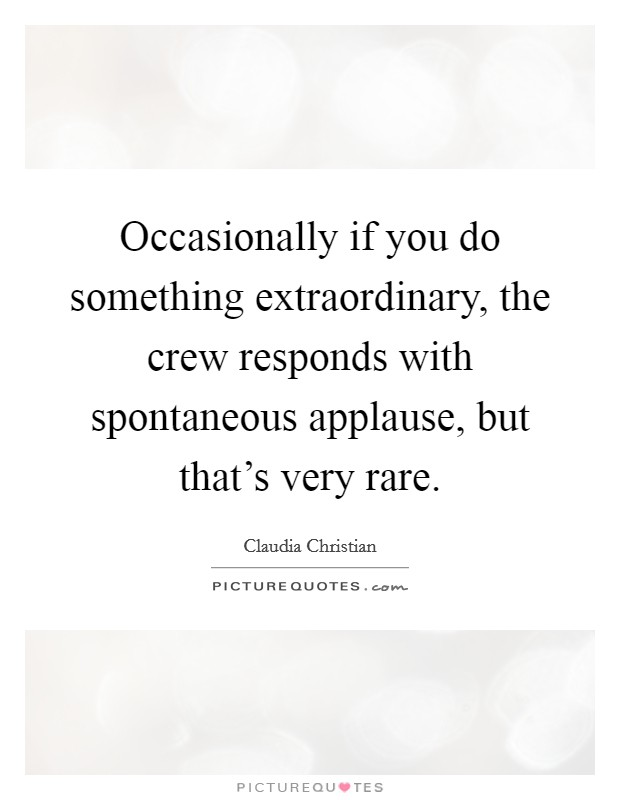 Occasionally if you do something extraordinary, the crew responds with spontaneous applause, but that's very rare Picture Quote #1