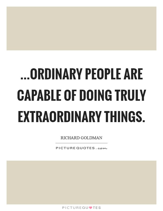 ...ordinary people are capable of doing truly extraordinary things Picture Quote #1