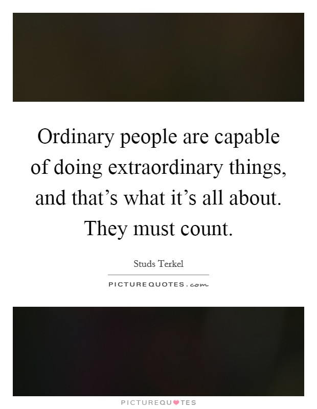 Ordinary people are capable of doing extraordinary things, and that's what it's all about. They must count Picture Quote #1