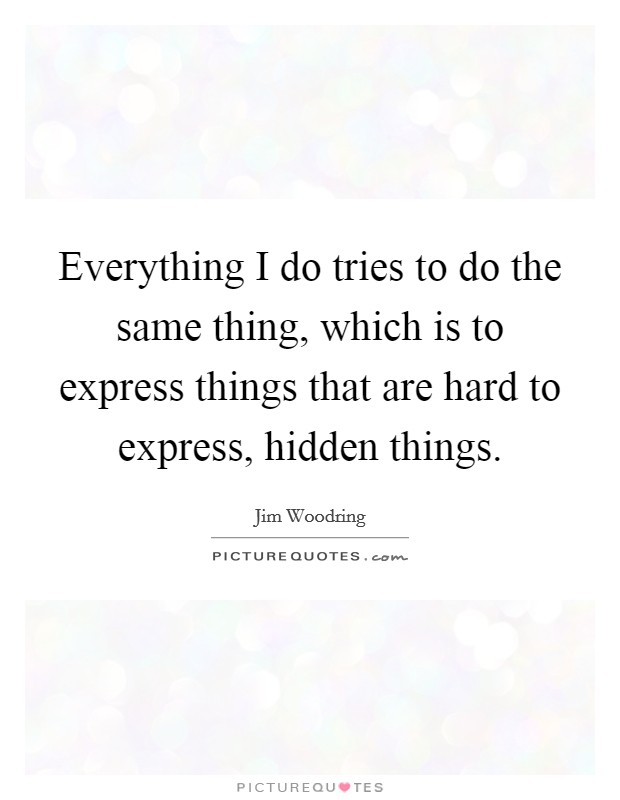Everything I do tries to do the same thing, which is to express things that are hard to express, hidden things Picture Quote #1