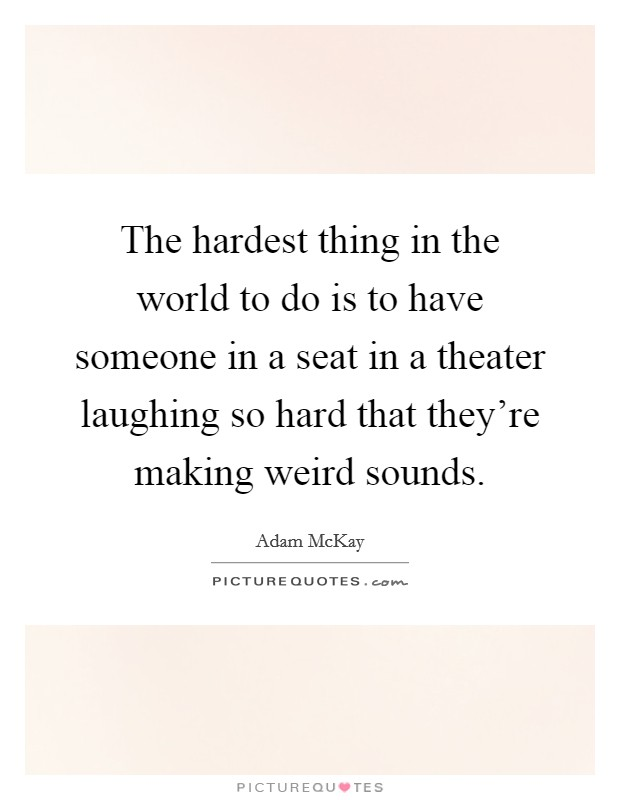 The hardest thing in the world to do is to have someone in a seat in a theater laughing so hard that they're making weird sounds Picture Quote #1