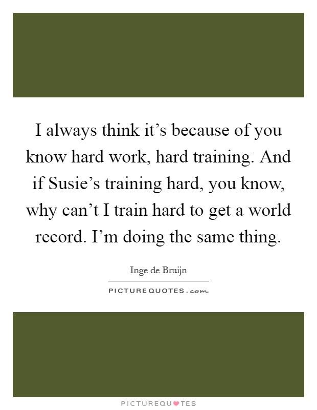 I always think it's because of you know hard work, hard training. And if Susie's training hard, you know, why can't I train hard to get a world record. I'm doing the same thing Picture Quote #1