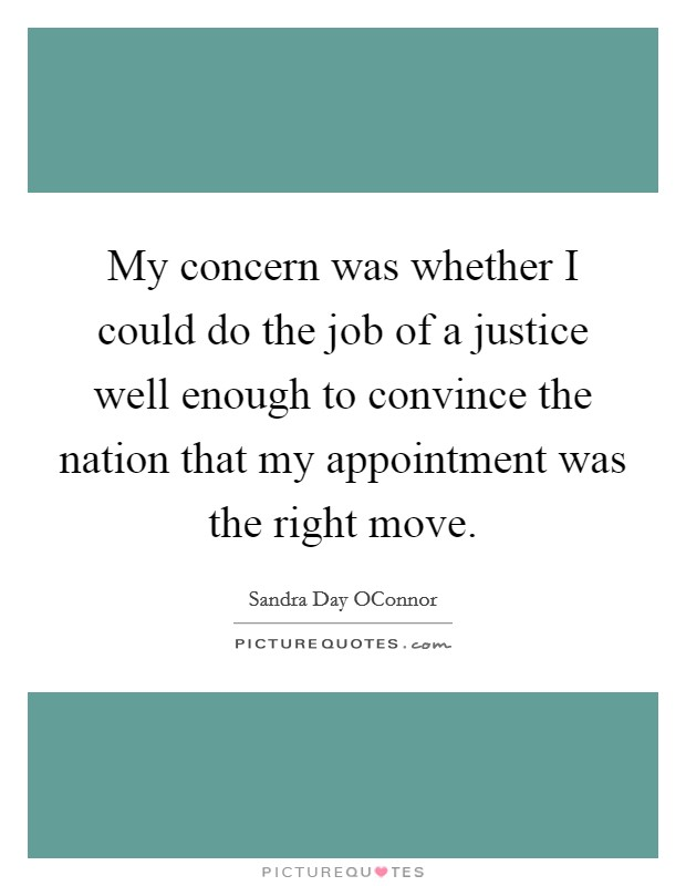 My concern was whether I could do the job of a justice well enough to convince the nation that my appointment was the right move Picture Quote #1