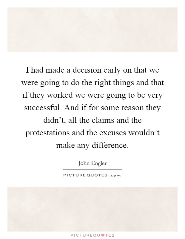 I had made a decision early on that we were going to do the right things and that if they worked we were going to be very successful. And if for some reason they didn't, all the claims and the protestations and the excuses wouldn't make any difference Picture Quote #1