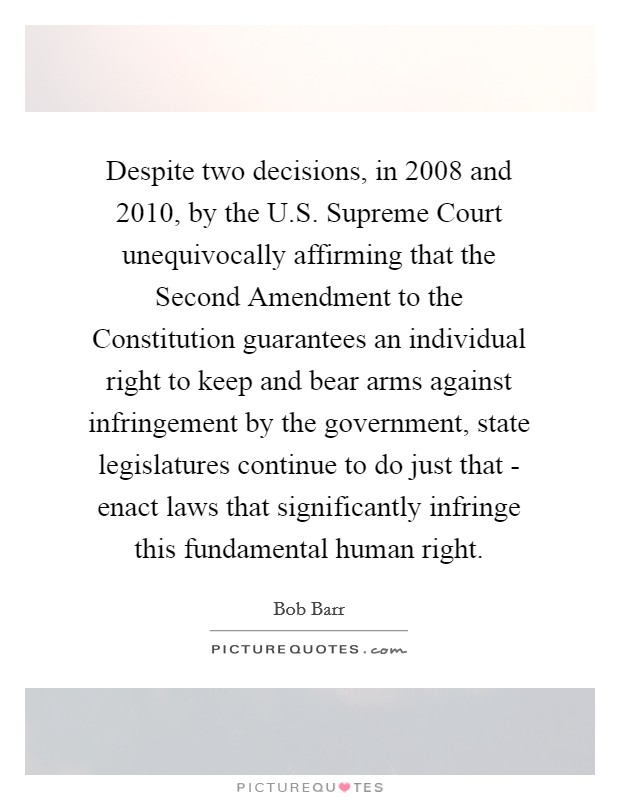 Despite two decisions, in 2008 and 2010, by the U.S. Supreme Court unequivocally affirming that the Second Amendment to the Constitution guarantees an individual right to keep and bear arms against infringement by the government, state legislatures continue to do just that - enact laws that significantly infringe this fundamental human right Picture Quote #1