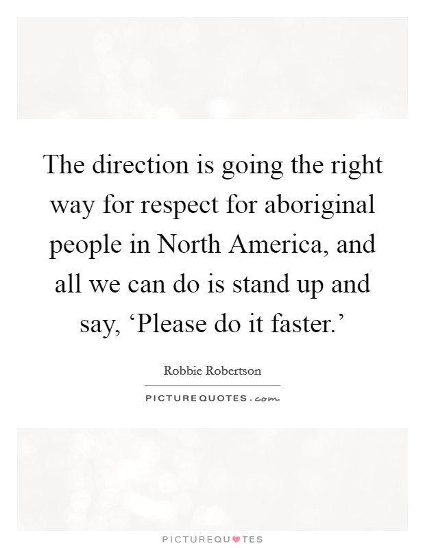 The direction is going the right way for respect for aboriginal people in North America, and all we can do is stand up and say, 'Please do it faster.' Picture Quote #1