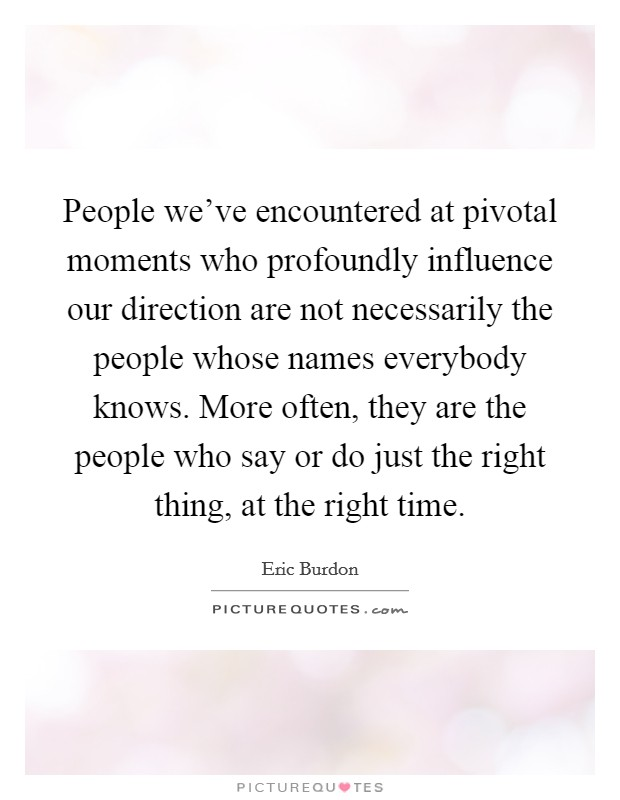 People we've encountered at pivotal moments who profoundly influence our direction are not necessarily the people whose names everybody knows. More often, they are the people who say or do just the right thing, at the right time Picture Quote #1