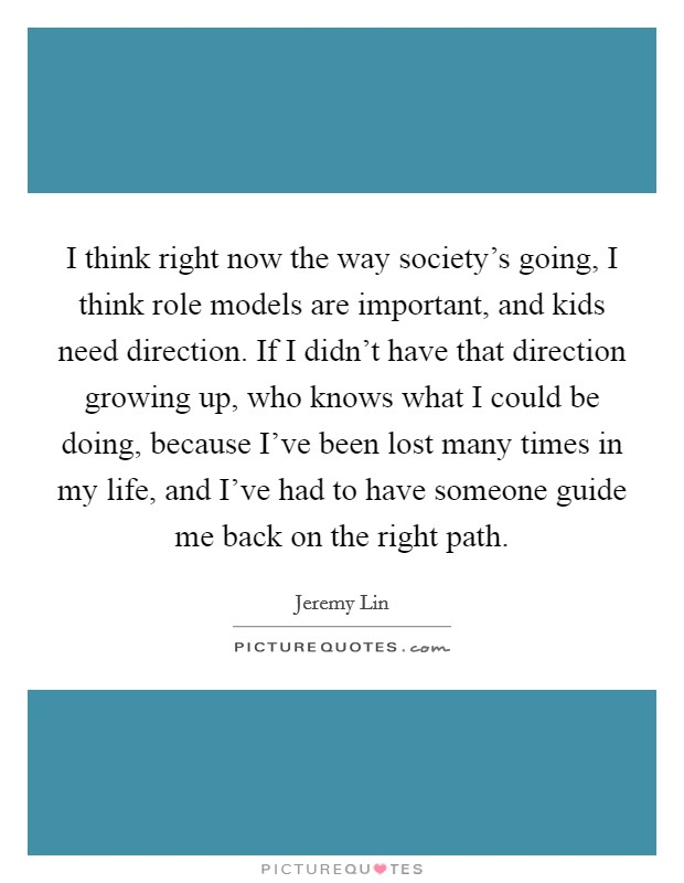 I think right now the way society's going, I think role models are important, and kids need direction. If I didn't have that direction growing up, who knows what I could be doing, because I've been lost many times in my life, and I've had to have someone guide me back on the right path. Picture Quote #1