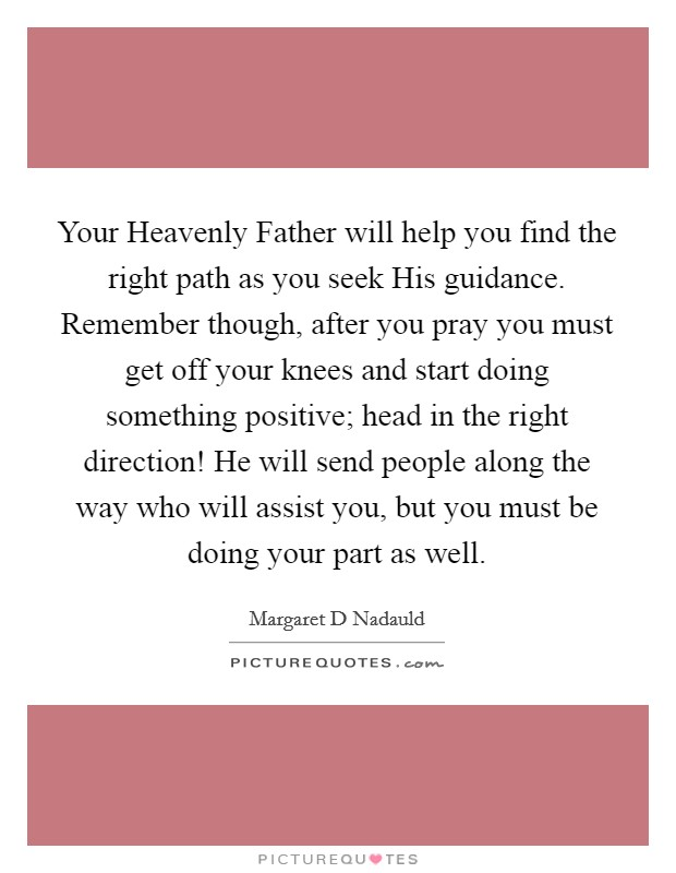 Your Heavenly Father will help you find the right path as you seek His guidance. Remember though, after you pray you must get off your knees and start doing something positive; head in the right direction! He will send people along the way who will assist you, but you must be doing your part as well. Picture Quote #1
