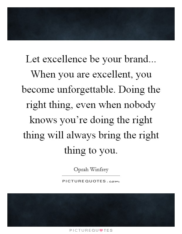 Let excellence be your brand... When you are excellent, you become unforgettable. Doing the right thing, even when nobody knows you're doing the right thing will always bring the right thing to you Picture Quote #1