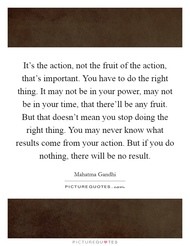 It's the action, not the fruit of the action, that's important. You have to do the right thing. It may not be in your power, may not be in your time, that there'll be any fruit. But that doesn't mean you stop doing the right thing. You may never know what results come from your action. But if you do nothing, there will be no result Picture Quote #1