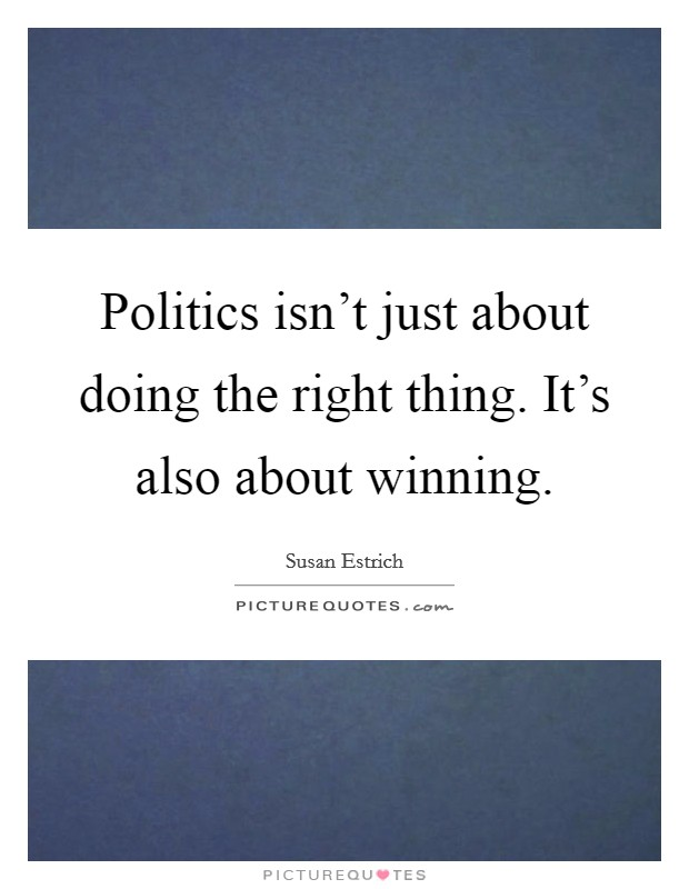 Politics isn't just about doing the right thing. It's also about winning Picture Quote #1