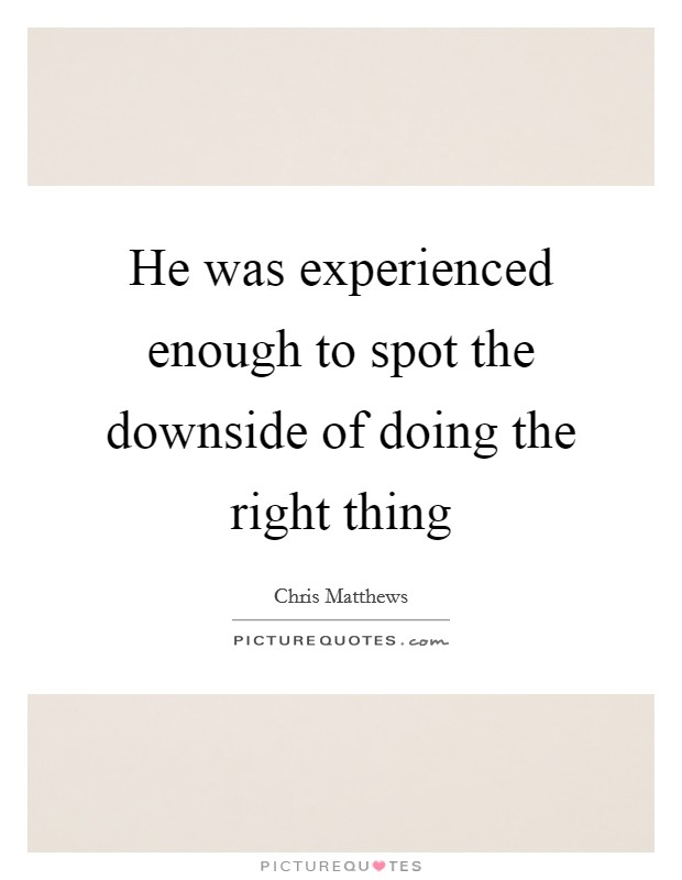 He was experienced enough to spot the downside of doing the right thing Picture Quote #1