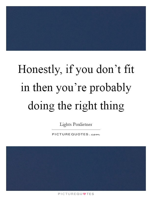 Honestly, if you don't fit in then you're probably doing the right thing Picture Quote #1