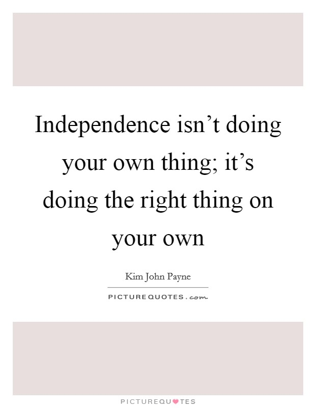 Independence isn't doing your own thing; it's doing the right thing on your own Picture Quote #1