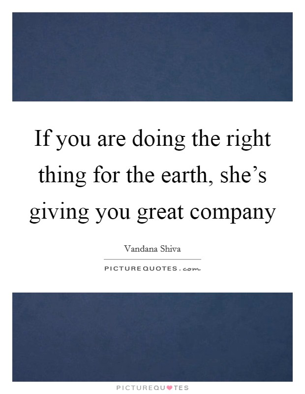 If you are doing the right thing for the earth, she's giving you great company Picture Quote #1