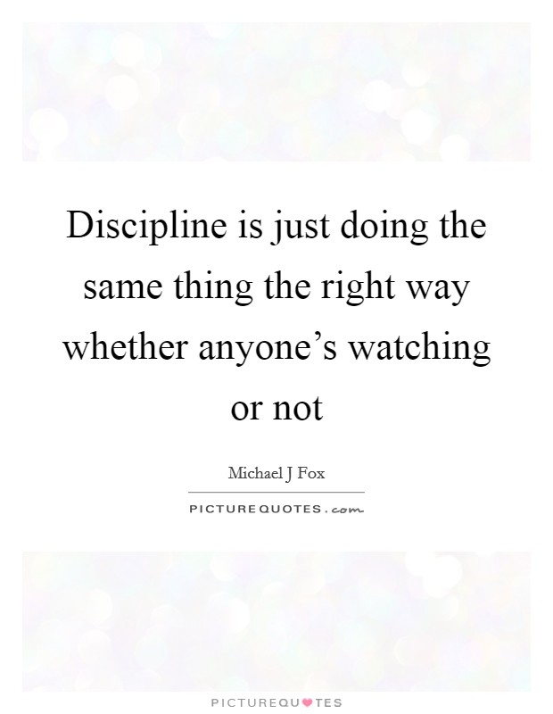 Discipline is just doing the same thing the right way whether anyone's watching or not Picture Quote #1
