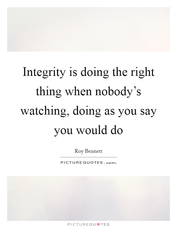 Integrity is doing the right thing when nobody's watching, doing as you say you would do Picture Quote #1