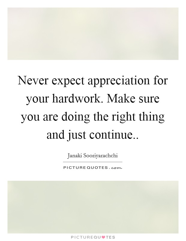 Never expect appreciation for your hardwork. Make sure you are doing the right thing and just continue Picture Quote #1