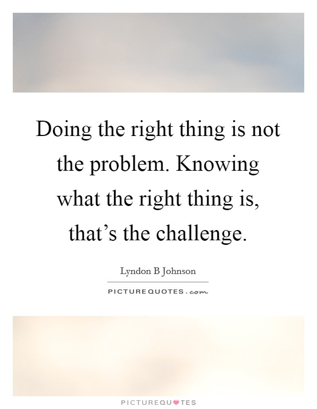 Doing the right thing is not the problem. Knowing what the right thing is, that's the challenge Picture Quote #1