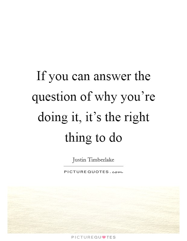 If you can answer the question of why you're doing it, it's the right thing to do Picture Quote #1