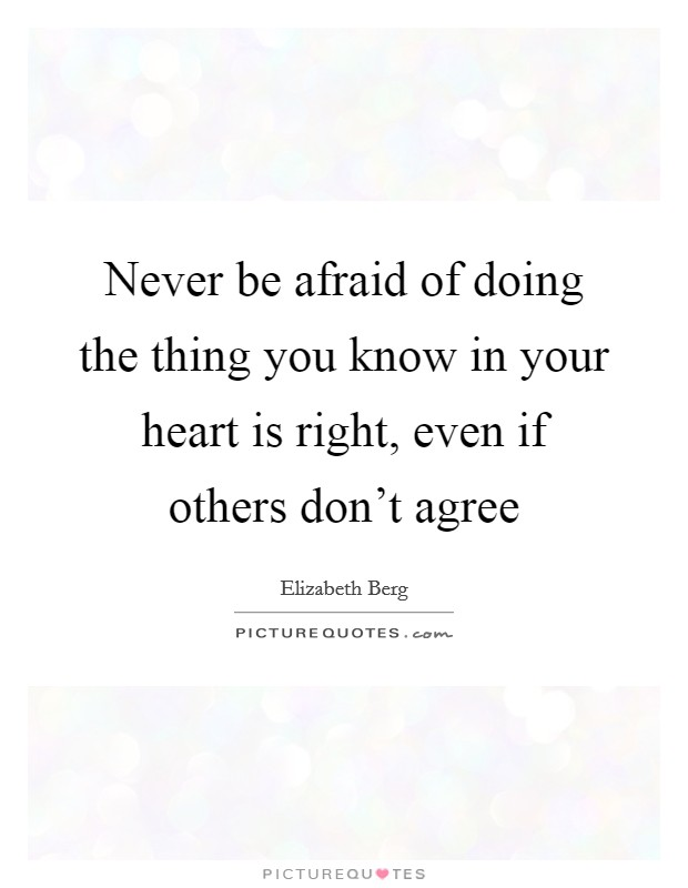 Never be afraid of doing the thing you know in your heart is right, even if others don't agree Picture Quote #1