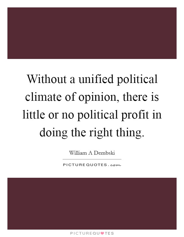 Without a unified political climate of opinion, there is little or no political profit in doing the right thing. Picture Quote #1