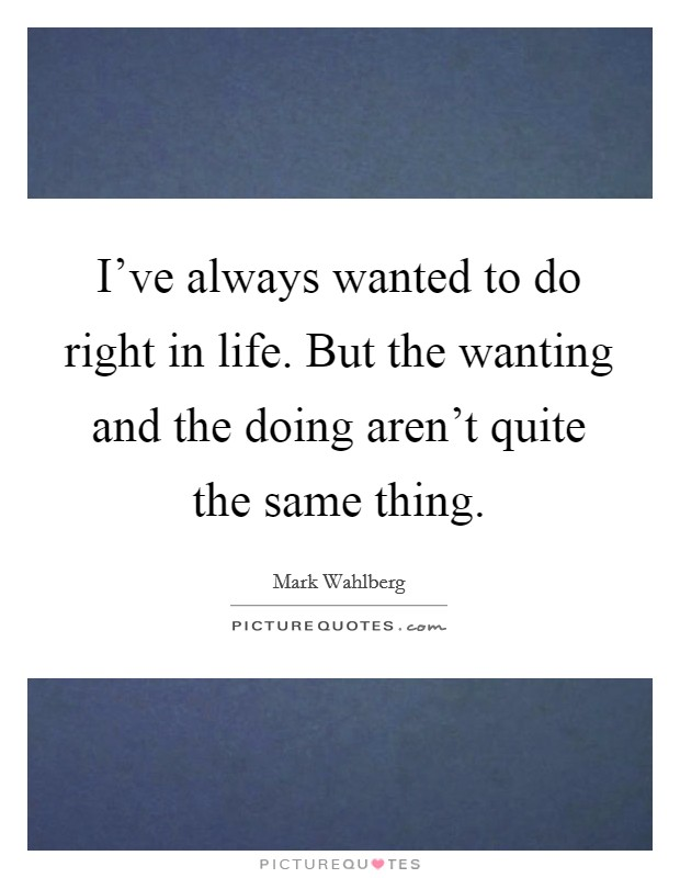 I've always wanted to do right in life. But the wanting and the doing aren't quite the same thing Picture Quote #1