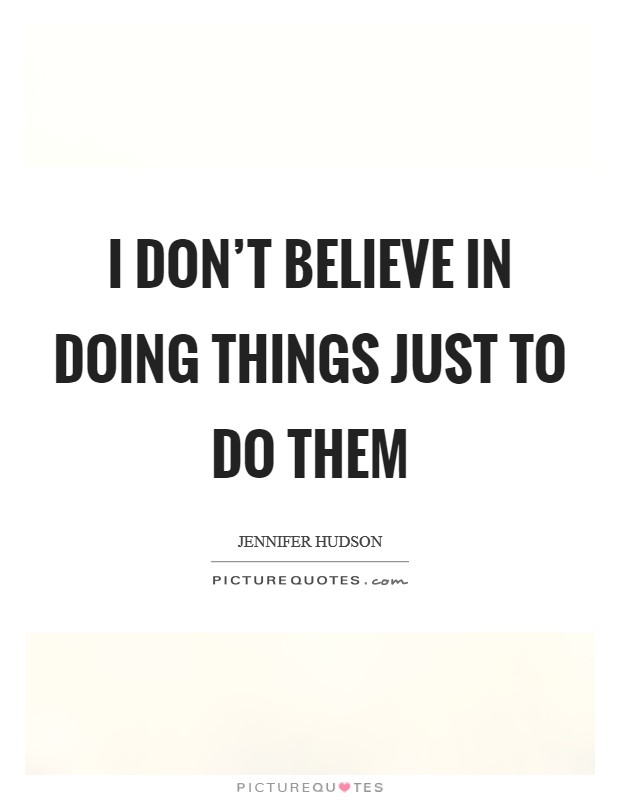 I don't believe in doing things just to do them Picture Quote #1