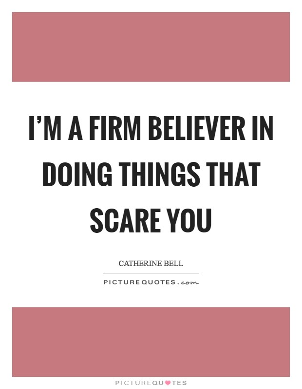 I'm a firm believer in doing things that scare you Picture Quote #1