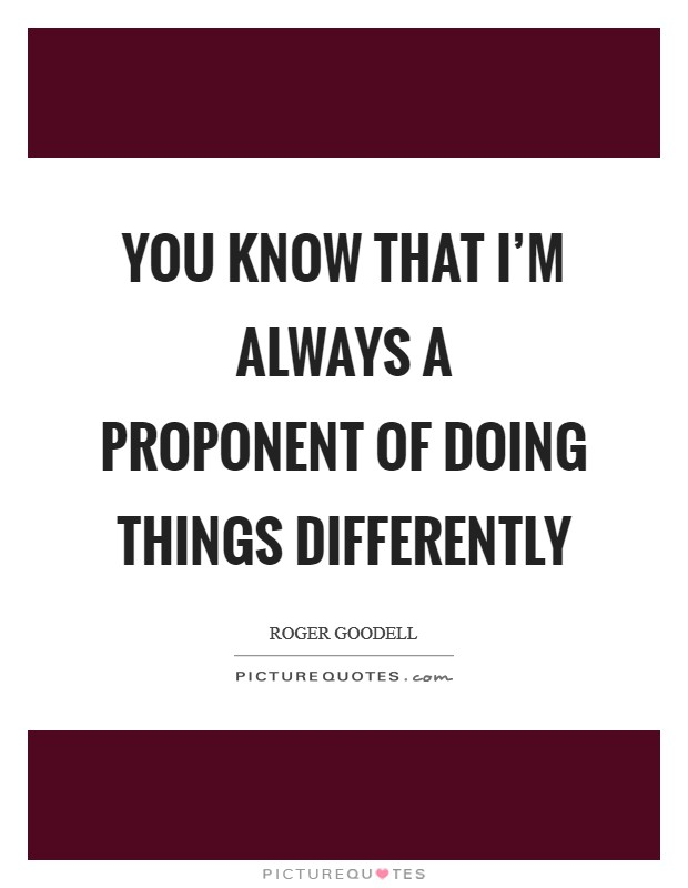You know that I'm always a proponent of doing things differently Picture Quote #1