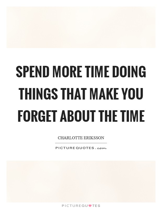 Spend more time doing things that make you forget about the time Picture Quote #1
