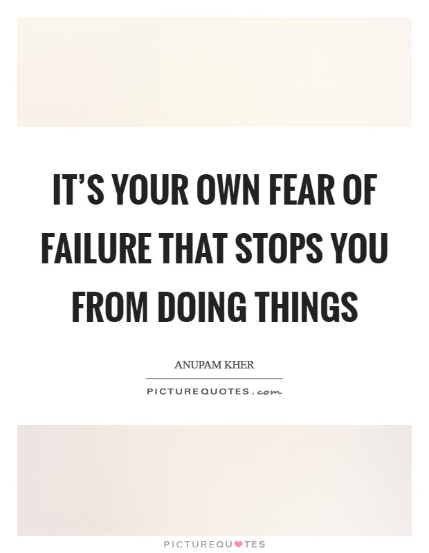 It's your own fear of failure that stops you from doing things Picture Quote #1