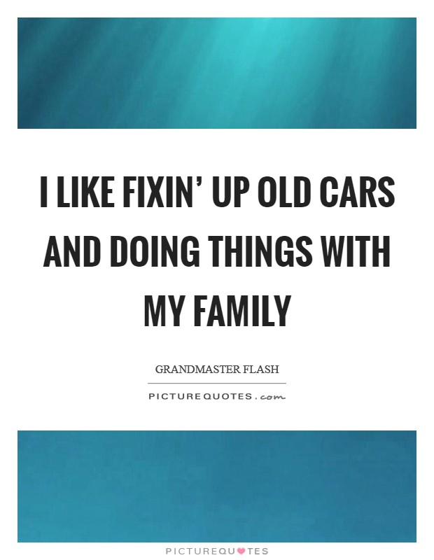I like fixin' up old cars and doing things with my family Picture Quote #1