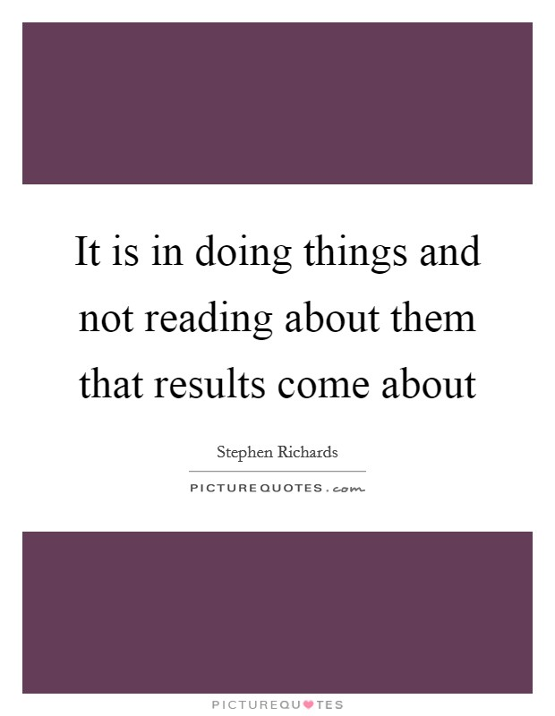 It is in doing things and not reading about them that results come about Picture Quote #1