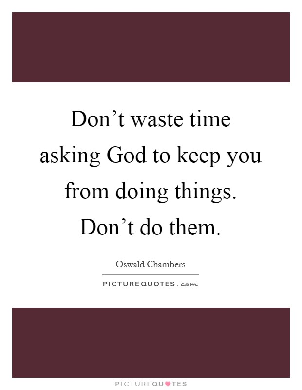 Don't waste time asking God to keep you from doing things. Don't do them Picture Quote #1