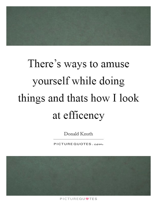 There's ways to amuse yourself while doing things and thats how I look at efficency Picture Quote #1