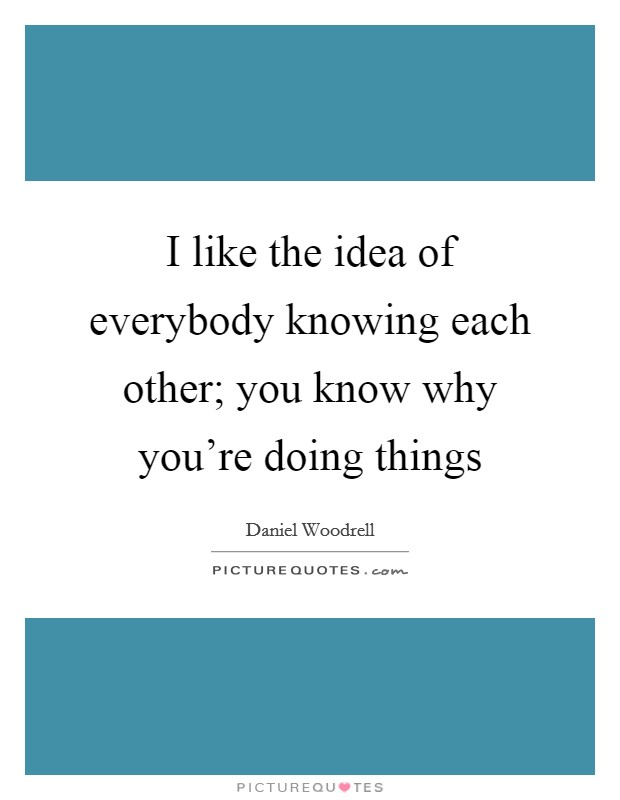 I like the idea of everybody knowing each other; you know why you're doing things Picture Quote #1