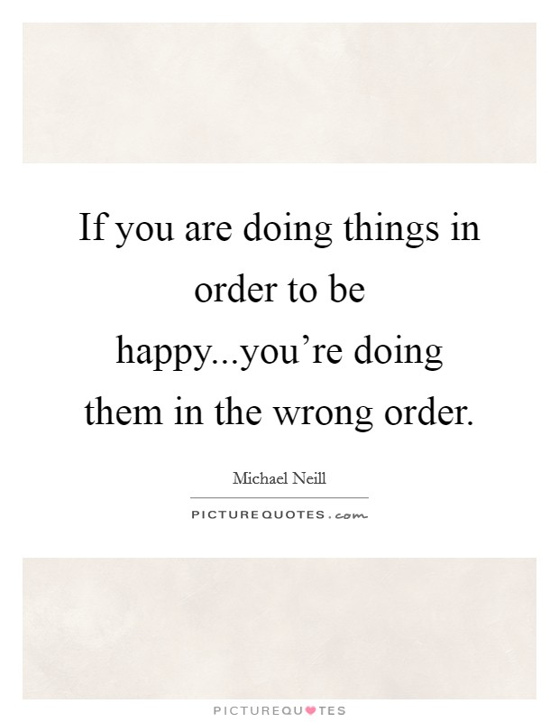 If you are doing things in order to be happy...you're doing them in the wrong order. Picture Quote #1