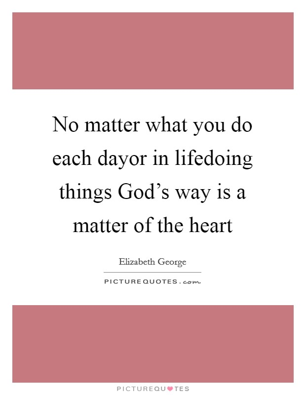 No matter what you do each dayor in lifedoing things God's way is a matter of the heart Picture Quote #1