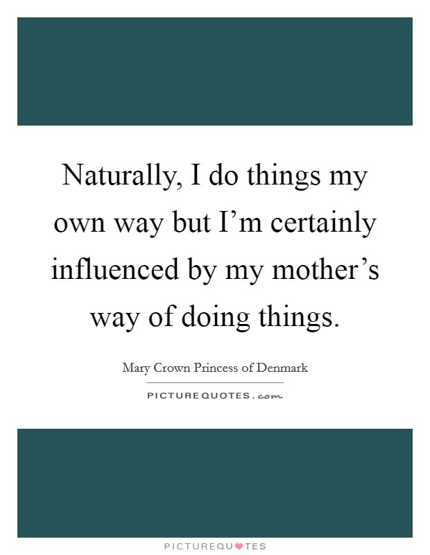 Naturally, I do things my own way but I'm certainly influenced by my mother's way of doing things Picture Quote #1