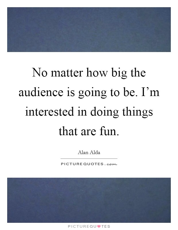 No matter how big the audience is going to be. I'm interested in doing things that are fun Picture Quote #1