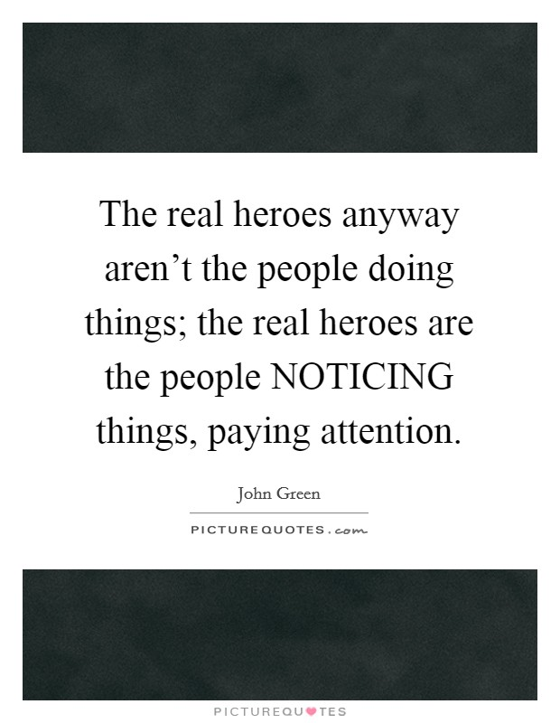 The real heroes anyway aren't the people doing things; the real heroes are the people NOTICING things, paying attention Picture Quote #1