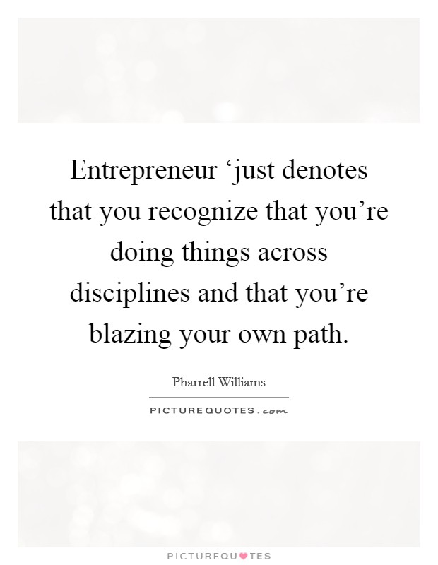 Entrepreneur 'just denotes that you recognize that you're doing things across disciplines and that you're blazing your own path Picture Quote #1