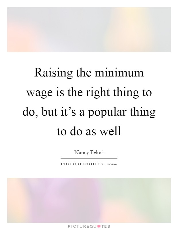 Raising the minimum wage is the right thing to do, but it's a popular thing to do as well Picture Quote #1